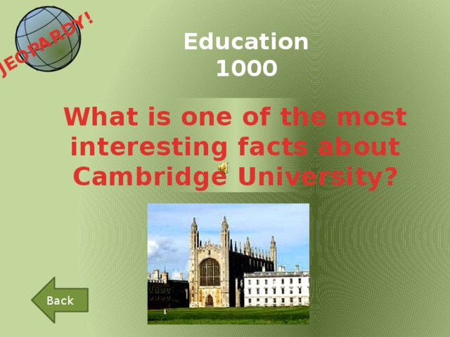 JEOPARDY!  Education 1000 What is one of the most interesting facts about Cambridge University? Back