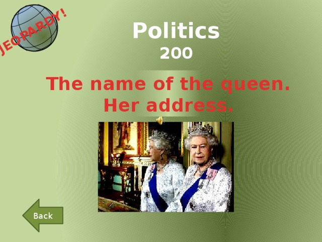 JEOPARDY!  Politics 200 The name of the queen. Her address. Back