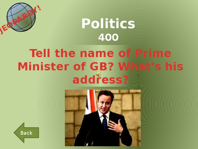 JEOPARDY!  Politics 400 Tell the name of Prime Minister of GB? What's his address? Back