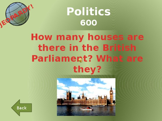 JEOPARDY!  Politics 600 How many houses are there in the British Parliament? What are they? Back