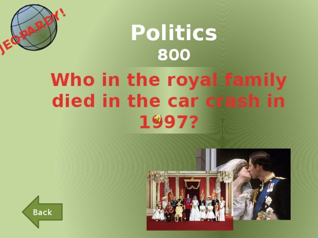 JEOPARDY!  Politics 800 Who in the royal family died in the car crash in 1997? Back