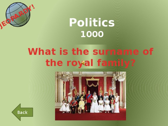 JEOPARDY!  Politics 1000 What is the surname of the royal family? Back