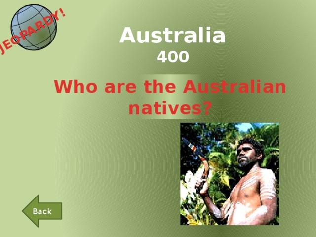 JEOPARDY!  Australia 400 Who are the Australian natives? Back