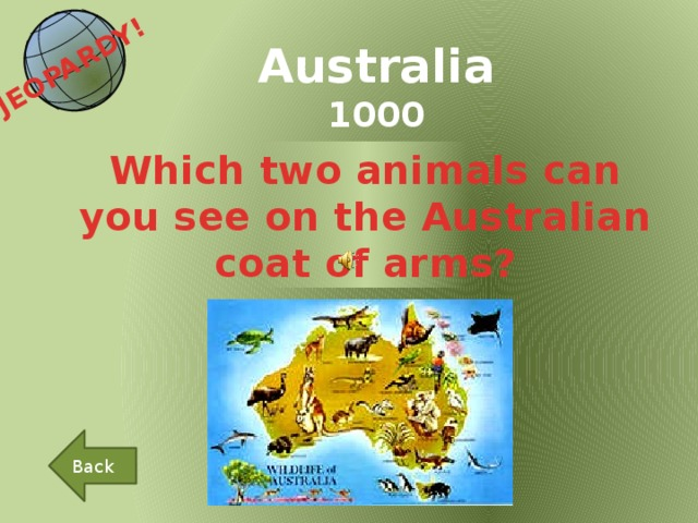 JEOPARDY!  Australia 1000 Which two animals can you see on the Australian coat of arms? Back