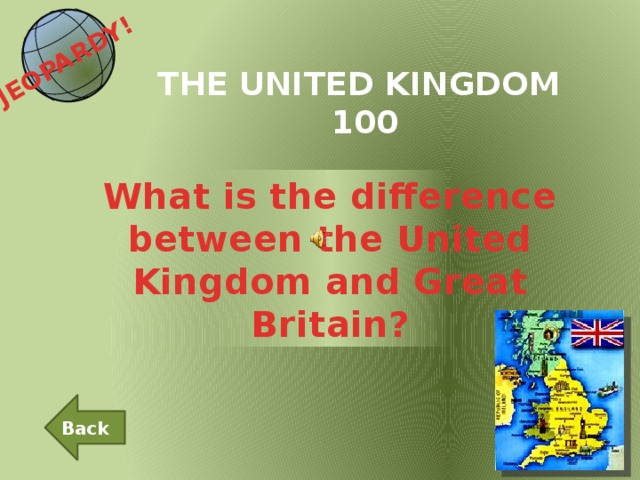 JEOPARDY!  THE UNITED KINGDOM 100 What is the difference between the United Kingdom and Great Britain? Back