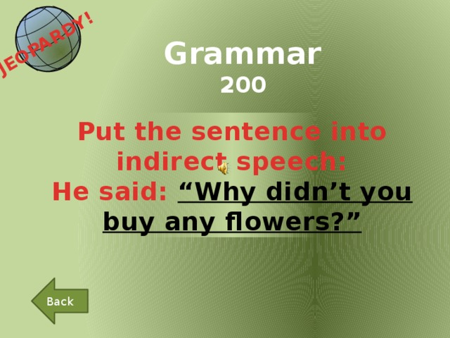 """JEOPARDY!  Grammar 200 Put the sentence into indirect speech: He said: """"Why didn't you buy any flowers?"""" Back"""