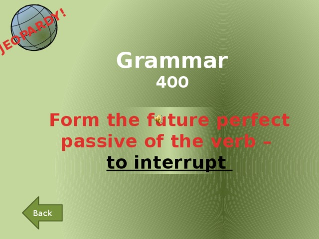 JEOPARDY!  Grammar 400 Form the future perfect passive of the verb – to interrupt Back