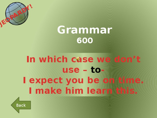 JEOPARDY!  Grammar 600 In which case we don't use – to - I expect you be on time. I make him learn this . Back