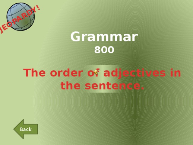 JEOPARDY!  Grammar 800 The order of adjectives in the sentence. Back