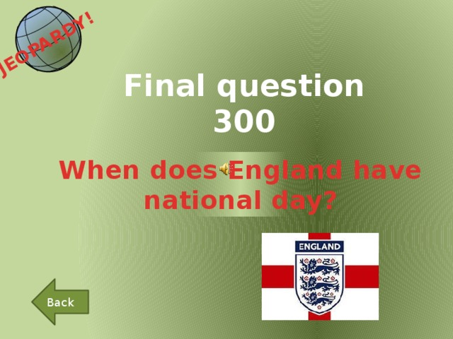 JEOPARDY!  Final question 300 When does England have national day? Back