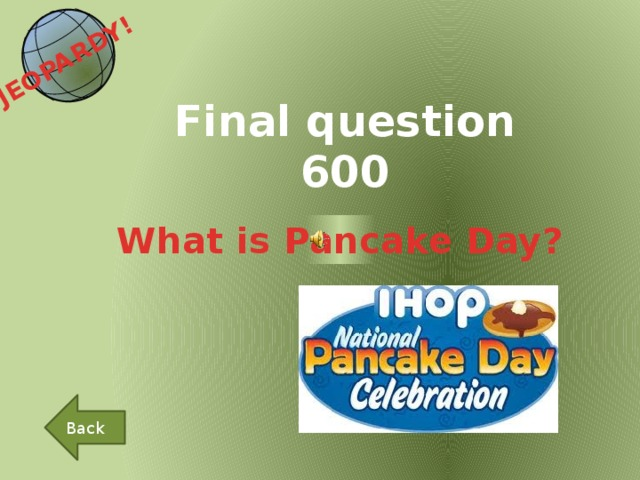 JEOPARDY!  Final question 600 What is Pancake Day? Back
