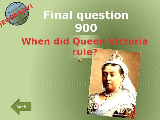 JEOPARDY!  Final question 900 When did Queen Victoria rule? Back