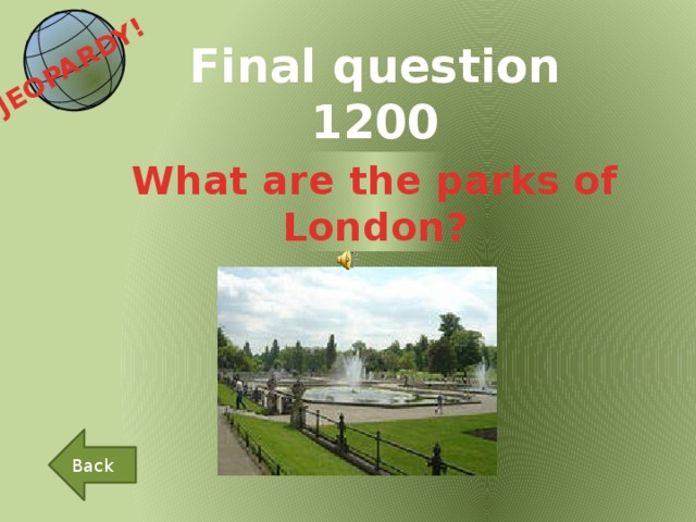 JEOPARDY!  Final question 1200 What are the parks of London? Back