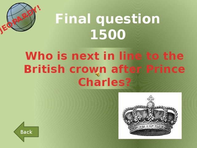 JEOPARDY!  Final question 1500 Who is next in line to the British crown after Prince Charles? Back