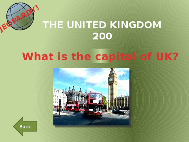 JEOPARDY!  THE UNITED KINGDOM 200 What is the capital of UK? Back