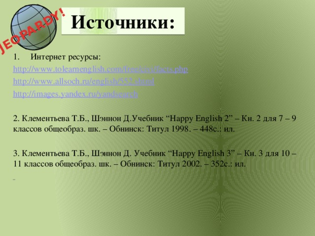 "JEOPARDY!  Источники:   Интернет ресурсы: http://www.tolearnenglish.com/free/civi/facts.php http://www.allsoch.ru/english/552.shtml http://images.yandex.ru/yandsearch  2.  Клементьева Т.Б., Шэннон Д.Учебник ""Happy English 2"" – Кн. 2 для 7 – 9 классов общеобраз. шк. – Обнинск: Титул 1998. – 448с.: ил. 3. Клементьева Т.Б., Шэннон Д. Учебник ""Happy English 3"" – Кн. 3 для 10 – 11 классов общеобраз. шк. – Обнинск: Титул 2002. – 352с.: ил."