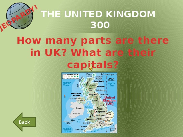 JEOPARDY!  THE UNITED KINGDOM 300 How many parts are there in UK? What are their capitals? Back
