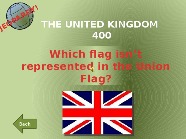 JEOPARDY!  THE UNITED KINGDOM 400 Which flag isn't represented in the Union Flag? Back