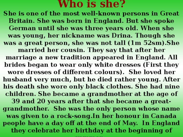 Who is she? She is one of the most well-known persons in Great Britain. She was born in England. But she spoke German until she was three years old. When she was young, her nickname was Drina. Though she was a great person, she was not tall (1m 52sm).She married her cousin. They say that after her marriage a new tradition appeared in England. All brides began to wear only white dresses (First they wore dresses of different colours). She loved her husband very much, but he died rather young. After his death she wore only black clothes. She had nine children. She became a grandmother at the age of 39 and 20 years after that she became a great-grandmother. She was the only person whose name was given to a rock-song.In her honour in Canada people have a day off at the end of May. In England they celebrate her birthday at the beginning of summer.