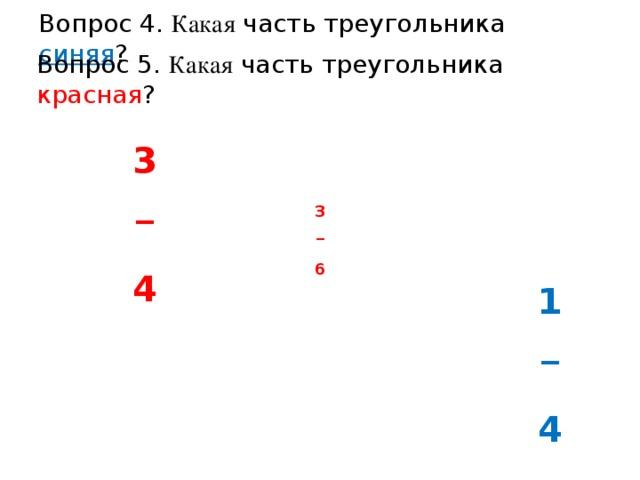 Вопрос 4. Какая часть треугольника синяя ? Вопрос 5. Какая часть треугольника красная ? 3 _  4 3 _  6 3/4 1 _  4 1/4