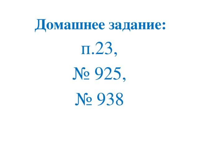 Домашнее задание: п.23, № 925, № 938