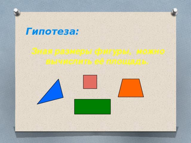 Гипотеза:  Зная размеры фигуры, можно вычислить её площадь.