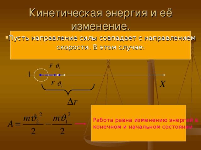 Кинетическая энергия и её изменение. Пусть направление силы совпадает с направлением скорости. В этом случае : Работа равна изменению энергий в конечном и начальном состоянии