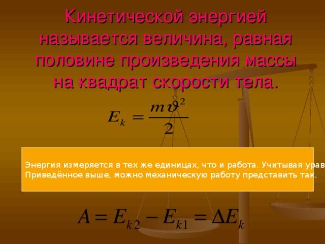 Кинетической энергией называется величина, равная половине произведения массы на квадрат скорости тела. Энергия измеряется в тех же единицах, что и работа. Учитывая уравнение Приведённое выше, можно механическую работу представить так.