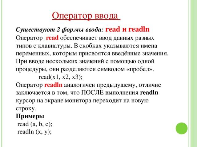 Оператор ввода Существуют 2 формы ввода: read и readln Оператор  read  обеспечивает ввод данных разных типов с клавиатуры. В скобках указываются имена переменных, которым присвоятся введённые значения. При вводе нескольких значений с помощью одной процедуры, они разделяются символом «пробел».  read(x1, x2, x3); Оператор readln  аналогичен предыдущему, отличие заключается в том, что ПОСЛЕ выполнения readln  курсор на экране монитора переходит на новую строку. Примеры  read ( a, b, c ) ;  readln (x, y);