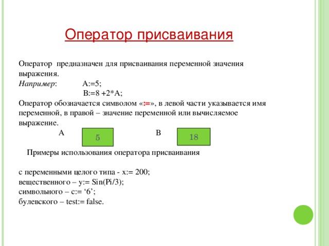 Оператор присваивания Оператор предназначен для присваивания переменной значения выражения. Например : А:=5;  В:=8 +2*А; Оператор обозначается символом « := », в левой части указывается имя переменной, в правой – значение переменной или вычисляемое выражение.  А В  Примеры использования оператора присваивания с переменными целого типа - x :=  200; вещественного – y:= Sin(Pi/3); символьного – c:= '6'; булевского – test:= false. 5 18