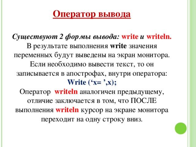 Оператор вывода Существуют 2 формы вывода: write  и writeln. В результате выполнения write значения переменных будут выведены на экран монитора. Если необходимо вывести текст, то он записывается в апострофах, внутри оператора: Write ('x= ',x); Оператор writeln  аналогичен предыдущему, отличие заключается в том, что ПОСЛЕ выполнения writeln  курсор на экране монитора переходит на одну строку вниз.