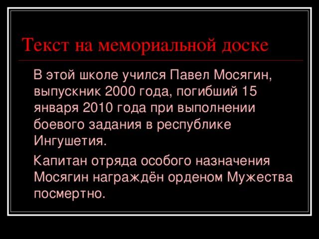 Текст на мемориальной доске  В этой школе учился Павел Мосягин, выпускник 2000 года, погибший 15 января 2010 года при выполнении боевого задания в республике Ингушетия.  Капитан отряда особого назначения Мосягин награждён орденом Мужества посмертно.