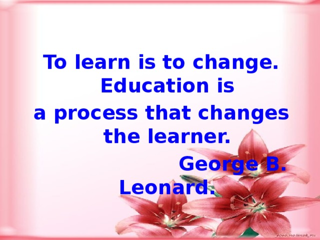 To learn is to change. Education is a process that changes the learner.  George B. Leonard.