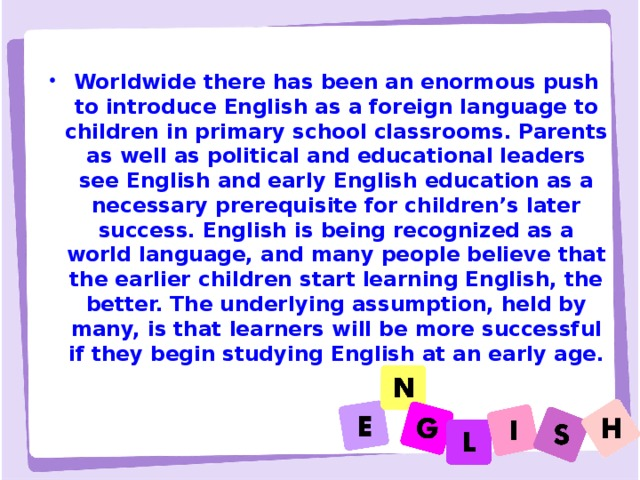 Worldwide there has been an enormous push to introduce English as a foreign language to children in primary school classrooms. Parents as well as political and educational leaders see English and early English education as a necessary prerequisite for children's later success. English is being recognized as a world language, and many people believe that the earlier children start learning English, the better. The underlying assumption, held by many, is that learners will be more successful if they begin studying English at an early age.
