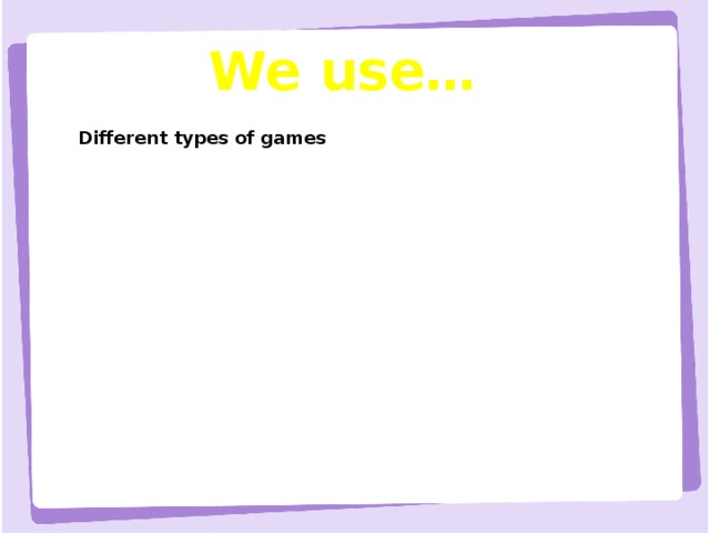 We use… Different types of games Different types of games Songs, rhymes, patterns etc. Songs, rhymes, patterns etc. Visual aids, new technology Visual aids, new technology