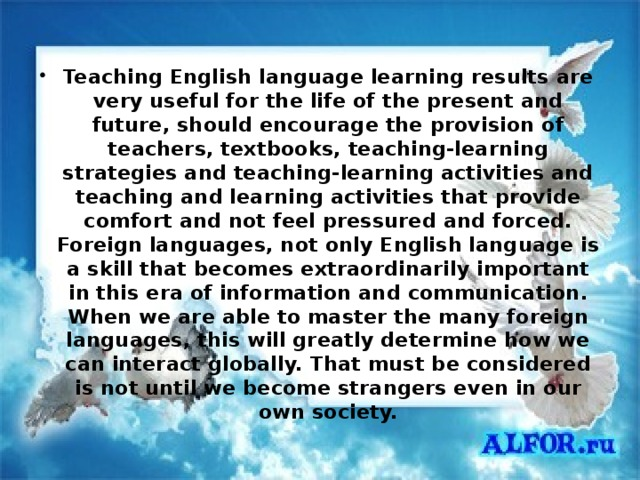 Teaching English language learning results are very useful for the life of the present and future, should encourage the provision of teachers, textbooks, teaching-learning strategies and teaching-learning activities and teaching and learning activities that provide comfort and not feel pressured and forced. Foreign languages, not only English language is a skill that becomes extraordinarily important in this era of information and communication. When we are able to master the many foreign languages, this will greatly determine how we can interact globally. That must be considered is not until we become strangers even in our own society.