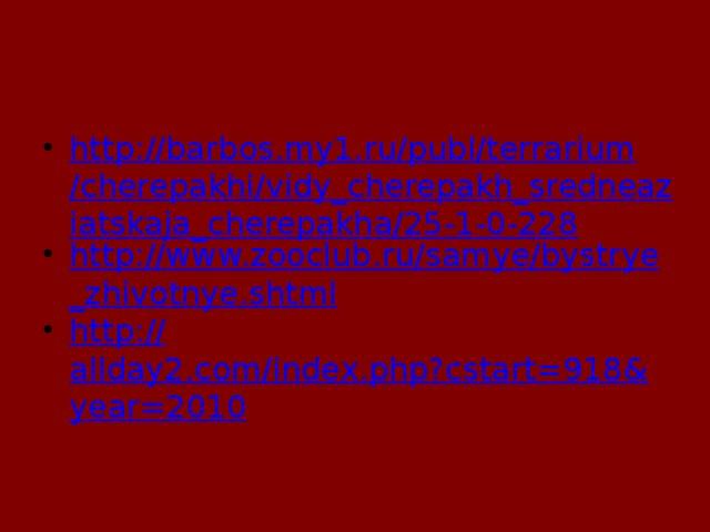 http://barbos.my1.ru/publ/terrarium/cherepakhi/vidy_cherepakh_sredneaziatskaja_cherepakha/25-1-0-228 http://www.zooclub.ru/samye/bystrye_zhivotnye.shtml http:// allday2.com/index.php?cstart=918&year=2010