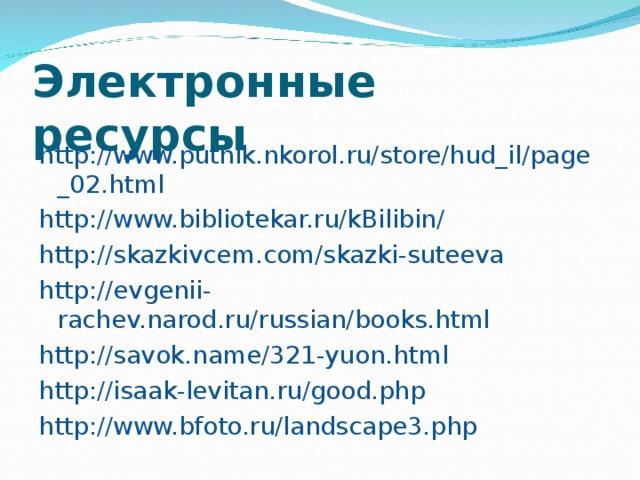Электронные ресурсы http://www.putnik.nkorol.ru/store/hud_il/page_02.html http://www.bibliotekar.ru/kBilibin/ http://skazkivcem.com/skazki-suteeva http://evgenii-rachev.narod.ru/russian/books.html http://savok.name/321-yuon.html http://isaak-levitan.ru/good.php http://www.bfoto.ru/landscape3.php