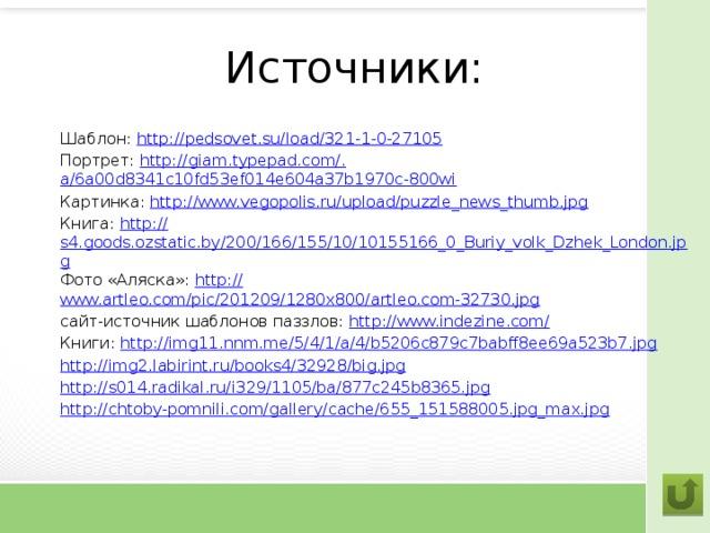 Источники: Шаблон: http:// pedsovet.su/load/321-1-0-27105 Портрет: http://giam.typepad.com/. a/6a00d8341c10fd53ef014e604a37b1970c-800wi Картинка: http://www.vegopolis.ru/upload/puzzle_news_thumb.jpg Книга: http:// s4.goods.ozstatic.by/200/166/155/10/10155166_0_Buriy_volk_Dzhek_London.jpg Фото «Аляска»: http:// www.artleo.com/pic/201209/1280x800/artleo.com-32730.jpg сайт-источник шаблонов паззлов: http://www.indezine.com / Книги: http:// img11.nnm.me/5/4/1/a/4/b5206c879c7babff8ee69a523b7.jpg http:// img2.labirint.ru/books4/32928/big.jpg http:// s014.radikal.ru/i329/1105/ba/877c245b8365.jpg http:// chtoby-pomnili.com/gallery/cache/655_151588005.jpg_max.jpg