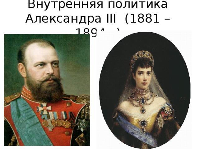 Внутренняя политика  Александра III ( 1881 – 1894 г.)