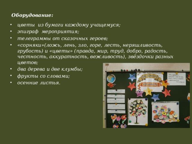 Оборудование:   цветы из бумаги каждому учащемуся; эпиграф мероприятия; телеграммы от сказочных героев; «сорняки»(ложь, лень, зло, горе, лесть, неряшливость, грубость) и «цветы» (правда, мир, труд, добро, радость, честность, аккуратность, вежливость), звёздочки разных цветов; два дерева и две клумбы; фрукты со словами; осенние листья.