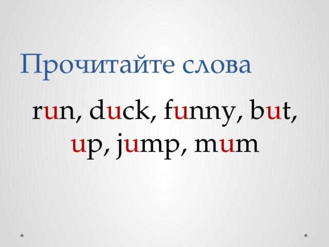 Прочитайте слова r u n, d u ck, f u nny, b u t, u p, j u mp, m u m