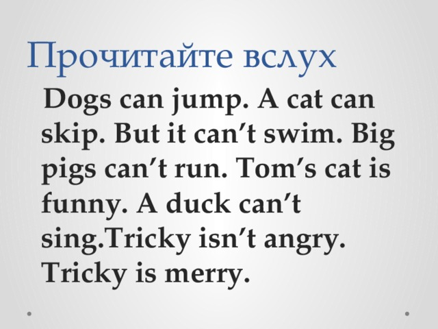 Прочитайте вслух  Dogs can jump. A cat can skip. But it can't swim. Big pigs can't run. Tom's cat is funny. A duck can't sing.Tricky isn't angry. Tricky is merry.