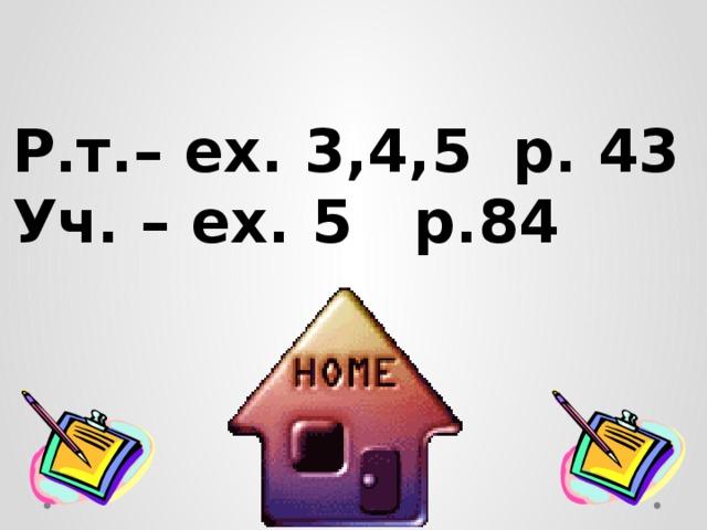 Р.т.– ex. 3,4,5 p. 43 Уч. – ex. 5 p.84