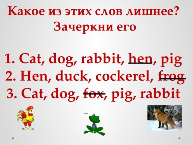 Какое из этих слов лишнее?  Зачеркни его   1. Cat, dog, rabbit, hen, pig  2. Hen, duck, cockerel, frog  3. Cat, dog, fox, pig, rabbit