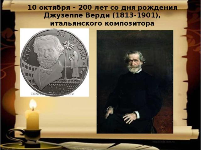 10 октября – 200 лет со дня рождения Джузеппе Верди (1813-1901), итальянского композитора
