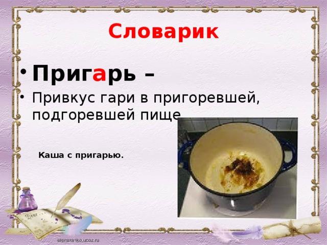 Словарик Приг а рь – Привкус гари в пригоревшей, подгоревшей пище. Каша с пригарью.
