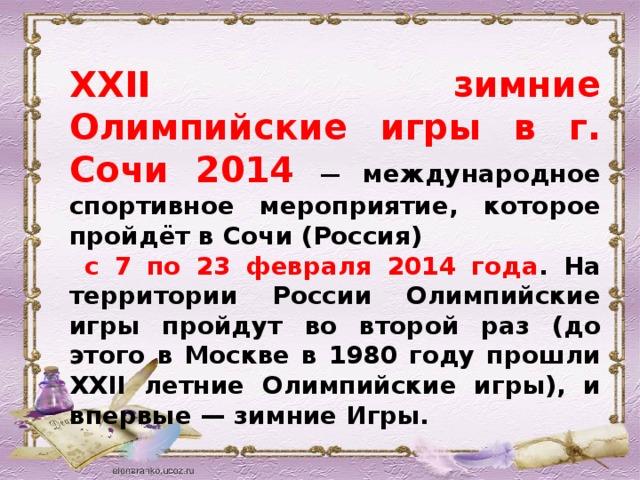 XXII зимние Олимпийские игры в г. Сочи 2014  — международное спортивное мероприятие, которое пройдёт в Сочи (Россия)  с 7 по 23 февраля 2014 года . На территории России Олимпийские игры пройдут во второй раз (до этого в Москве в 1980 году прошли XXII летние Олимпийские игры), и впервые — зимние Игры.