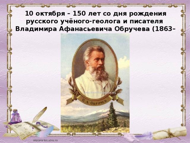 10 октября – 150 лет со дня рождения русского учёного-геолога и писателя Владимира Афанасьевича Обручева (1863–1956)