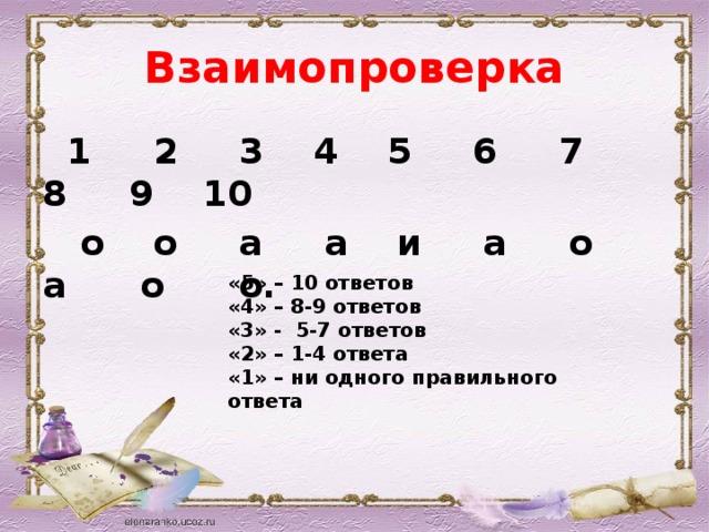 Взаимопроверка  1 2 3 4 5 6 7 8 9 10  о о а а и а о а о о. «5» – 10 ответов «4» – 8-9 ответов «3» - 5-7 ответов «2» – 1-4 ответа «1» – ни одного правильного ответа